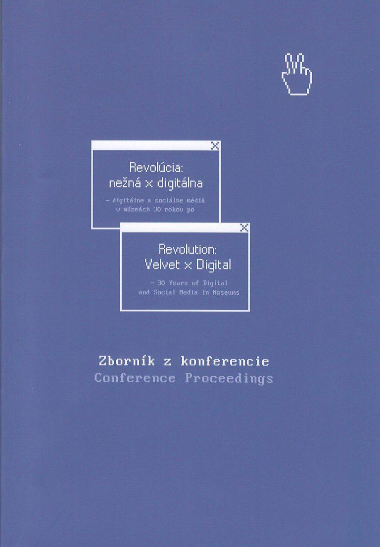 Revolúcia: nežná x digitálna – - digitálne a sociálne médiá v múzeách 30 rokov po /- 30 Yeares of Digital and Social Media in Museums – zborník z konferencie / conference proceedings