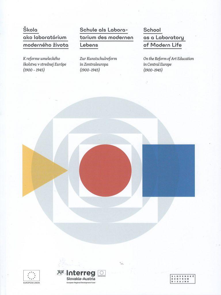 Škola ako laboratórium moderného života – k reforme umeleckého školstva v strednej Európe (1900-1945) – zur Kunstschulreform in Zentraleuropa (1900-1945) – on the Reform of Art Education in Central Europe (1900-1945)